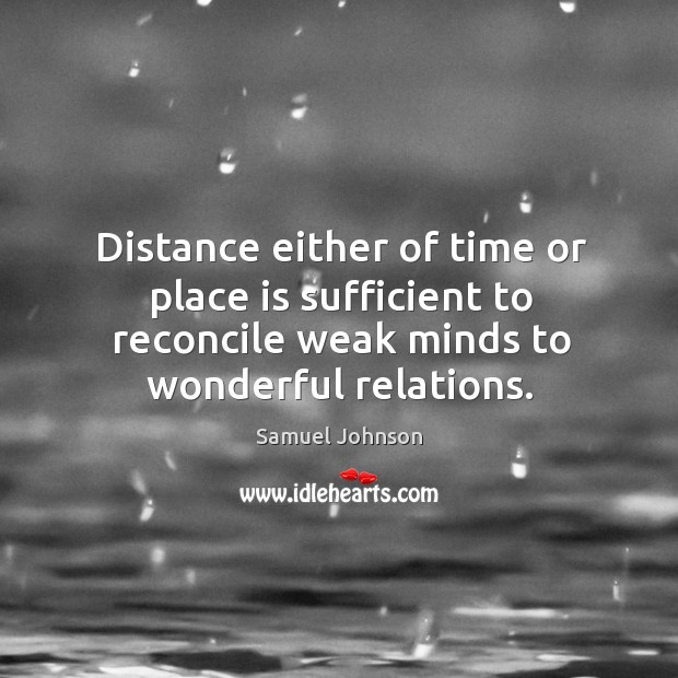 Image, Distance either of time or place is sufficient to reconcile weak minds