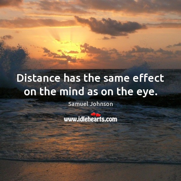Distance has the same effect on the mind as on the eye. Samuel Johnson Picture Quote