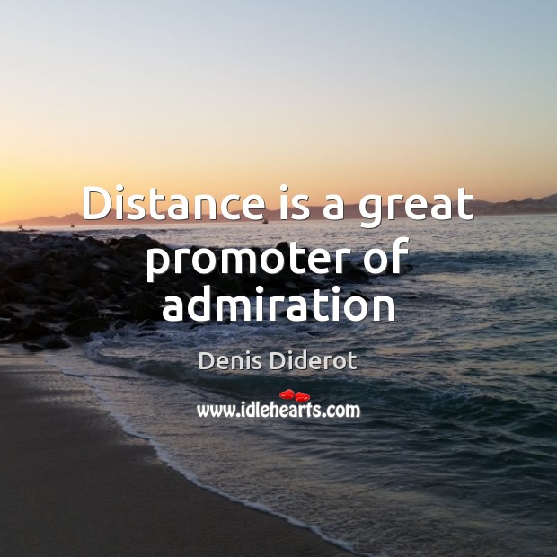 Distance is a great promoter of admiration Image