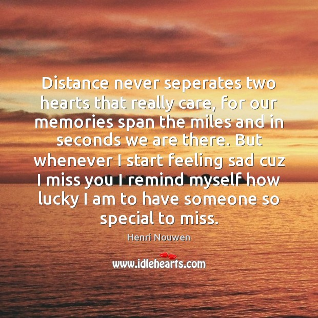 Distance never seperates two hearts that really care, for our memories span Henri Nouwen Picture Quote
