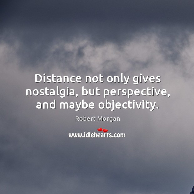 Distance not only gives nostalgia, but perspective, and maybe objectivity. Robert Morgan Picture Quote