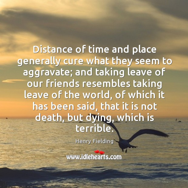 Image, Distance of time and place generally cure what they seem to aggravate;
