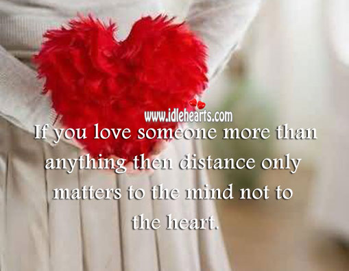 In love distance only matters to the mind not to the heart. Love Someone Quotes Image