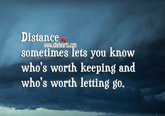 Distance sometimes lets you know who's worth keeping and who's not. Letting Go Quotes Image
