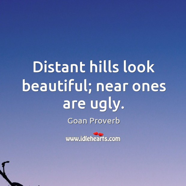 Distant hills look beautiful; near ones are ugly. Goan Proverbs Image