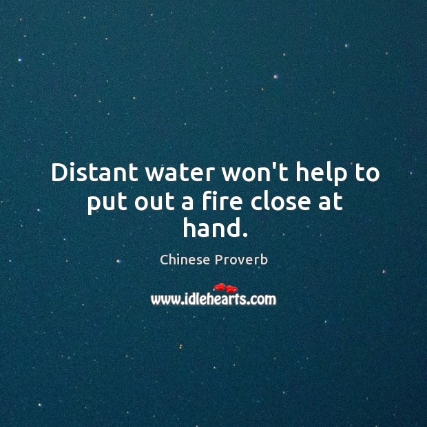 Image, Distant water won't help to put out a fire close at hand.