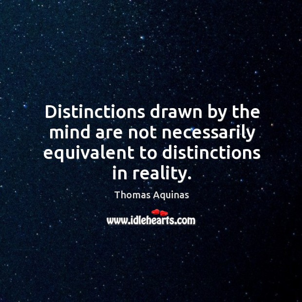 Distinctions drawn by the mind are not necessarily equivalent to distinctions in reality. Image