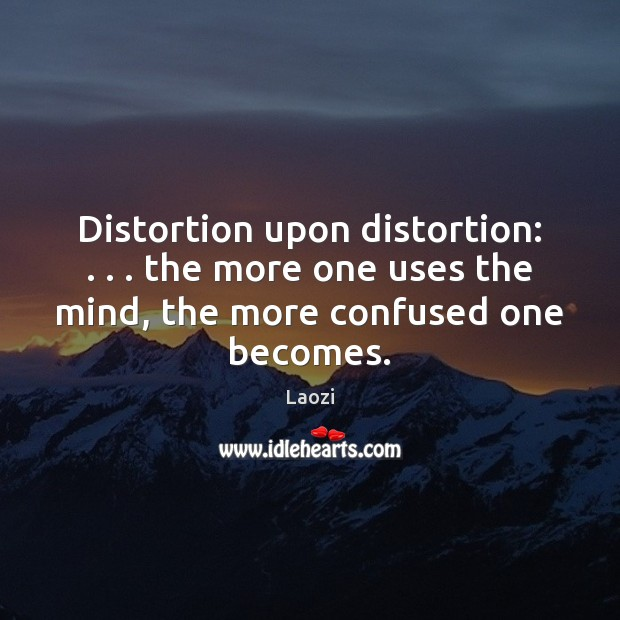 Image, Distortion upon distortion: . . . the more one uses the mind, the more confused