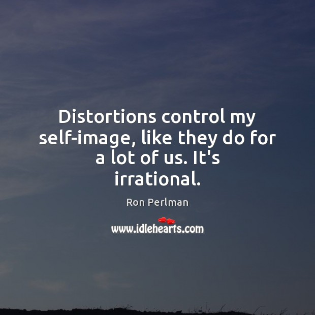 Image, Distortions control my self-image, like they do for a lot of us. It's irrational.