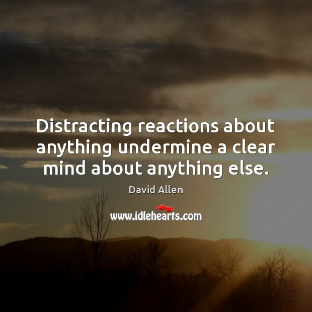 Distracting reactions about anything undermine a clear mind about anything else. David Allen Picture Quote