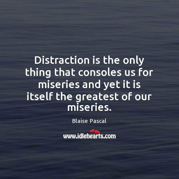 Distraction is the only thing that consoles us for miseries and yet Image