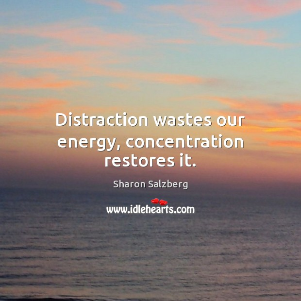 Image, Distraction wastes our energy, concentration restores it.
