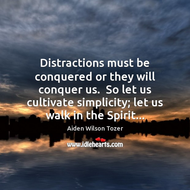 Distractions must be conquered or they will conquer us.  So let us Aiden Wilson Tozer Picture Quote