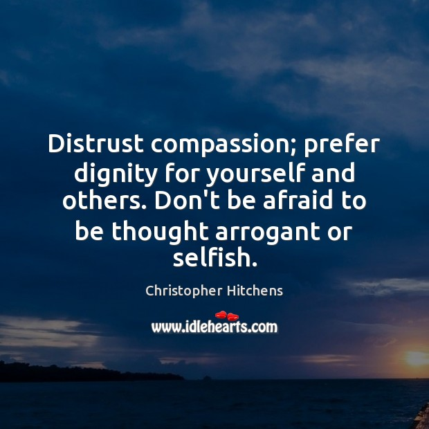Image, Afraid, Arrogant, Compassion, Dignity, Distrust, Don't, God Is Not Great, Mammals, Others, Prefer, Selfish, Thought, Unfairness, Yourself