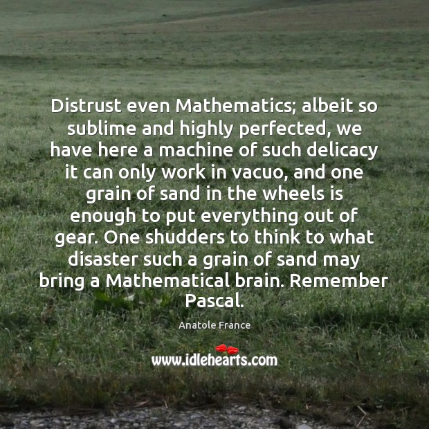 Distrust even Mathematics; albeit so sublime and highly perfected, we have here Anatole France Picture Quote