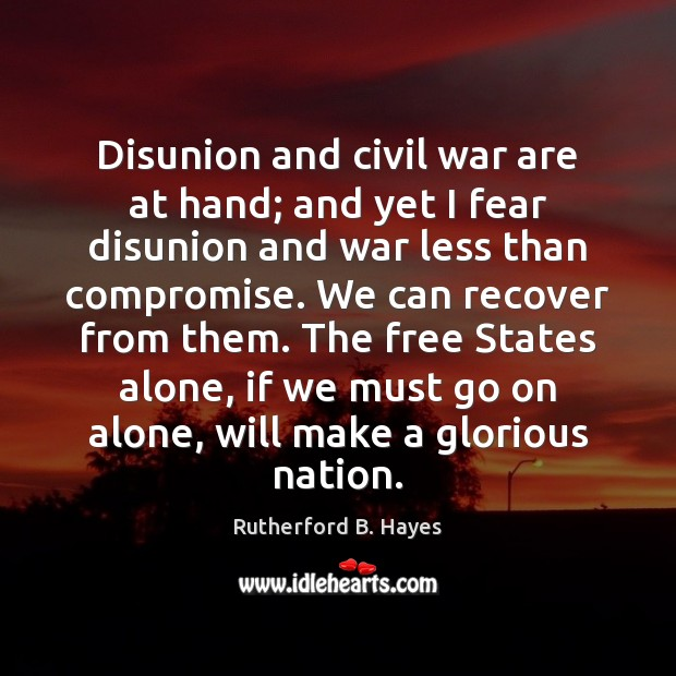 Disunion and civil war are at hand; and yet I fear disunion Rutherford B. Hayes Picture Quote
