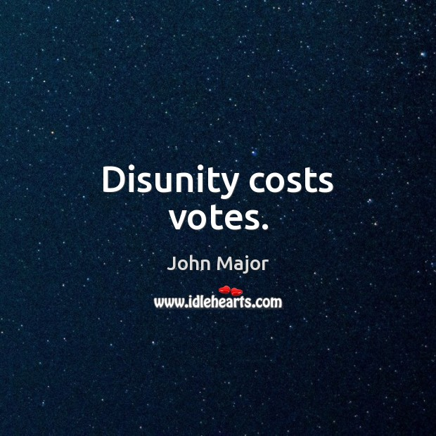 Disunity costs votes. John Major Picture Quote