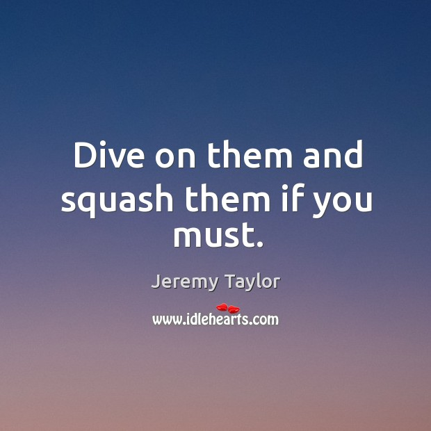 Dive on them and squash them if you must. Image
