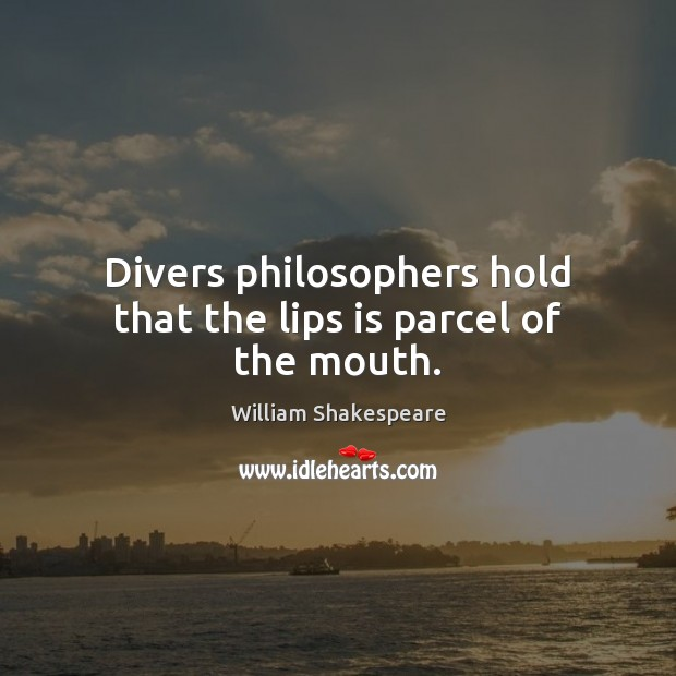 Divers philosophers hold that the lips is parcel of the mouth. Image
