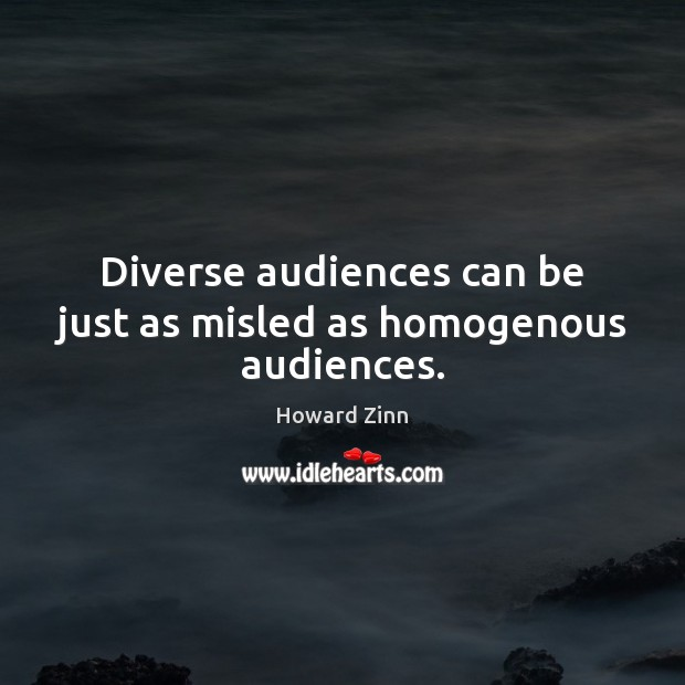 Diverse audiences can be just as misled as homogenous audiences. Howard Zinn Picture Quote
