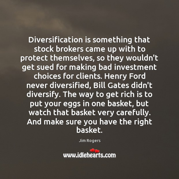 Diversification is something that stock brokers came up with to protect themselves, Jim Rogers Picture Quote