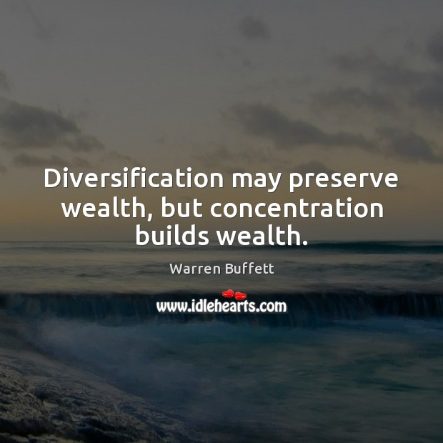 Diversification may preserve wealth, but concentration builds wealth. Image
