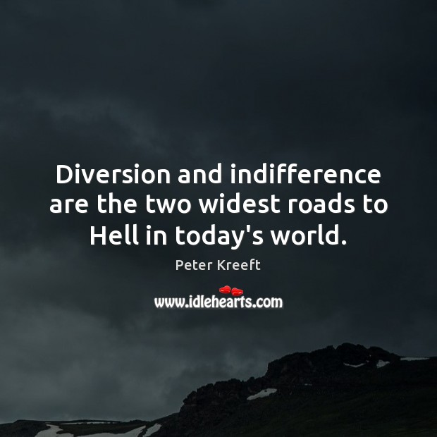 Diversion and indifference are the two widest roads to Hell in today's world. Image