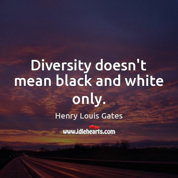 Diversity doesn't mean black and white only. Henry Louis Gates Picture Quote