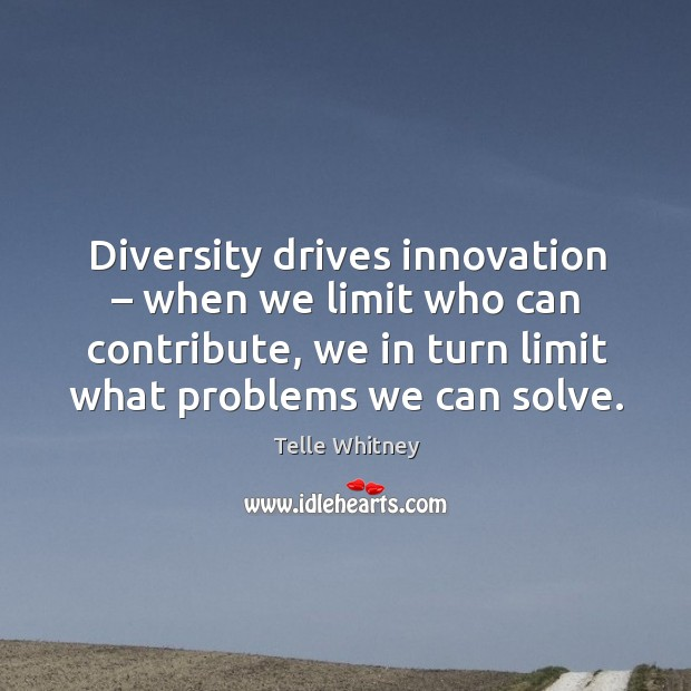 Diversity drives innovation – when we limit who can contribute, we in turn Image