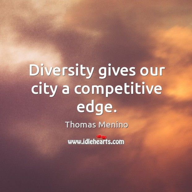 Diversity gives our city a competitive edge. Thomas Menino Picture Quote