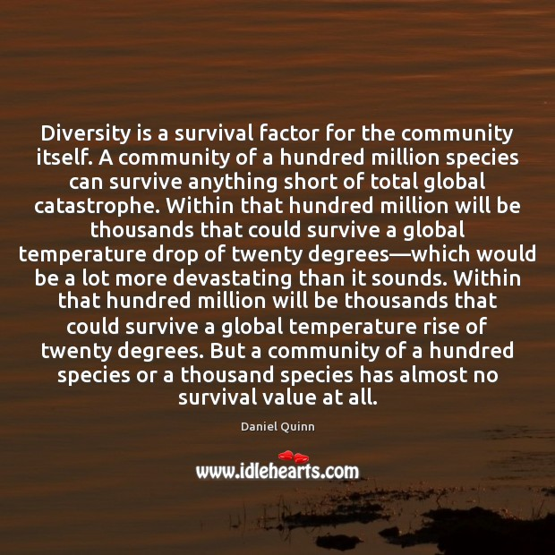 Diversity is a survival factor for the community itself. A community of Daniel Quinn Picture Quote