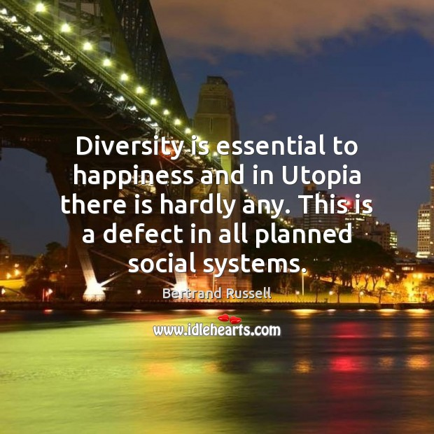 Diversity is essential to happiness and in Utopia there is hardly any. Bertrand Russell Picture Quote