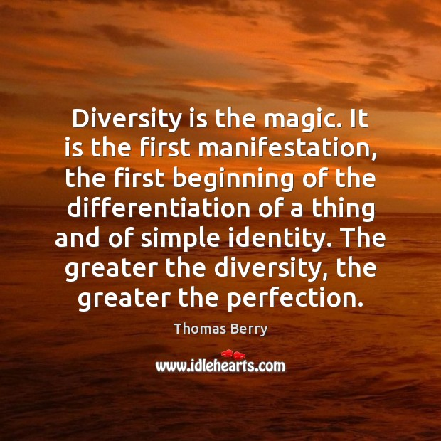 Diversity is the magic. It is the first manifestation, the first beginning Thomas Berry Picture Quote