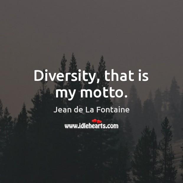 Diversity, that is my motto. Jean de La Fontaine Picture Quote