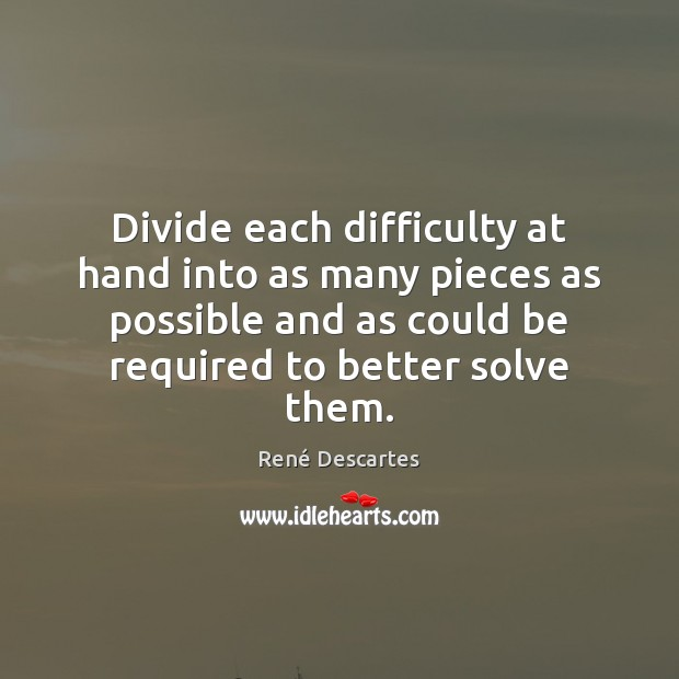 Divide each difficulty at hand into as many pieces as possible and René Descartes Picture Quote