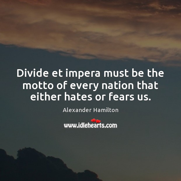 Divide et impera must be the motto of every nation that either hates or fears us. Alexander Hamilton Picture Quote