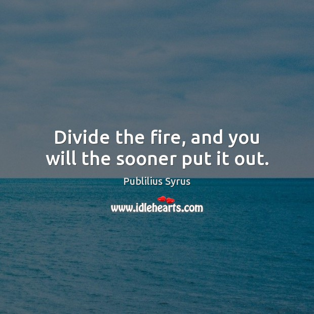Divide the fire, and you will the sooner put it out. Image