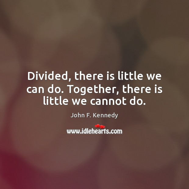 Divided, there is little we can do. Together, there is little we cannot do. Image
