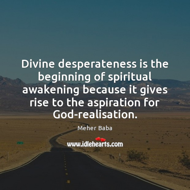 Divine desperateness is the beginning of spiritual awakening because it gives rise Meher Baba Picture Quote
