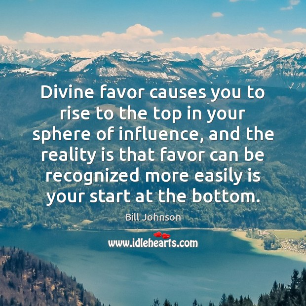 Divine favor causes you to rise to the top in your sphere Bill Johnson Picture Quote