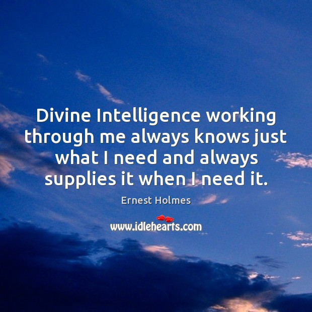 Divine Intelligence working through me always knows just what I need and Ernest Holmes Picture Quote
