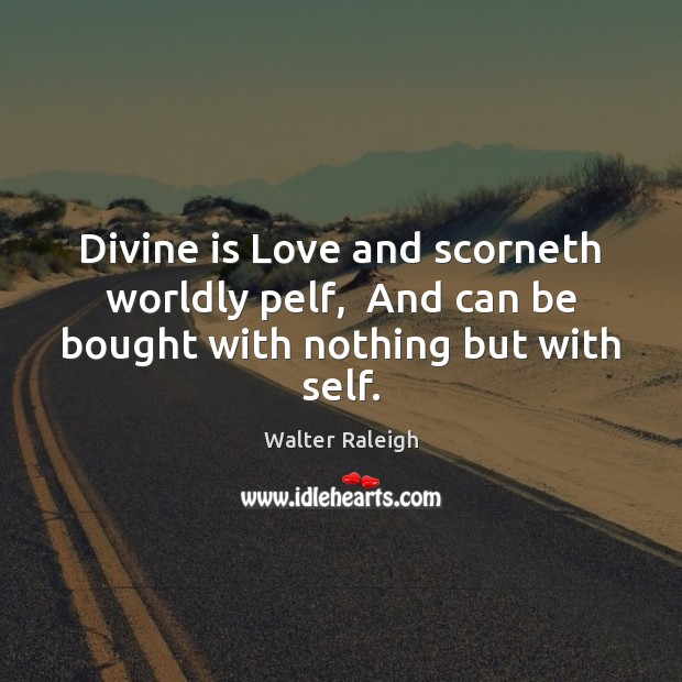 Walter Raleigh Picture Quote image saying: Divine is Love and scorneth worldly pelf,  And can be bought with nothing but with self.