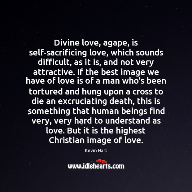Divine love, agape, is self-sacrificing love, which sounds difficult, as it is, Kevin Hart Picture Quote