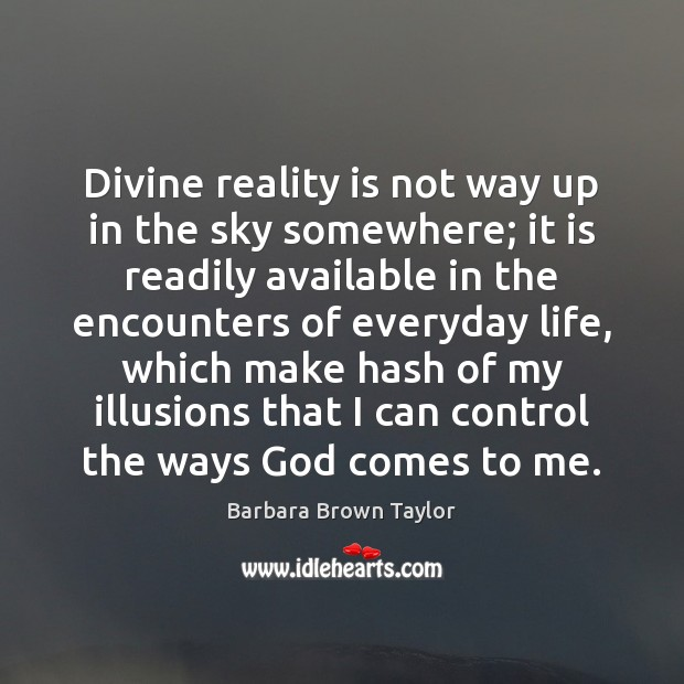 Divine reality is not way up in the sky somewhere; it is Barbara Brown Taylor Picture Quote