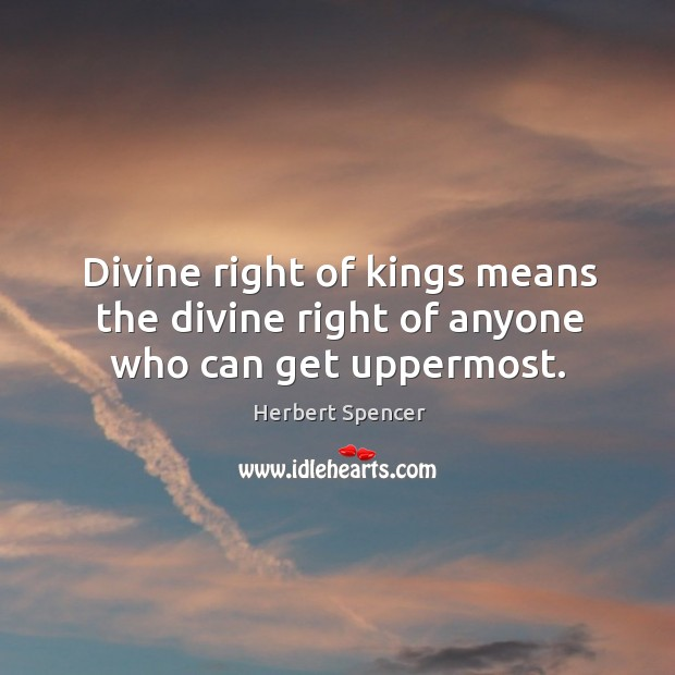 Divine right of kings means the divine right of anyone who can get uppermost. Image