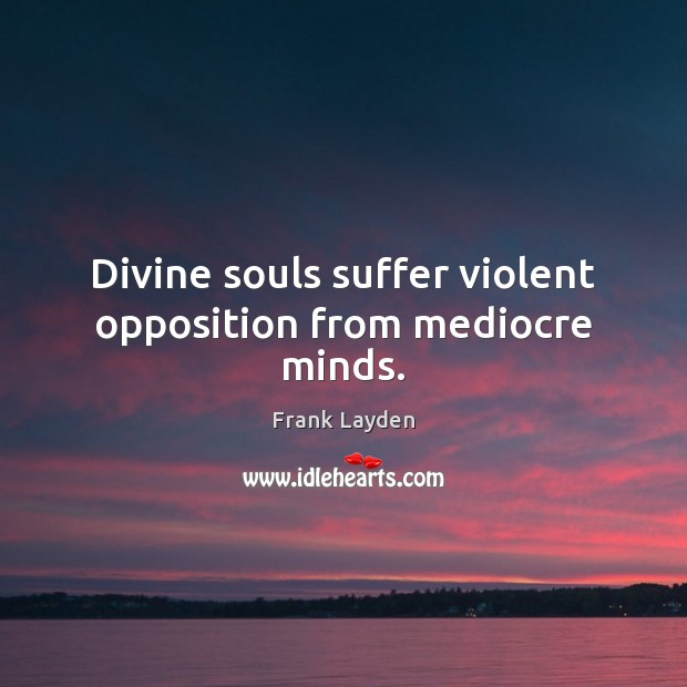 Divine souls suffer violent opposition from mediocre minds. Image