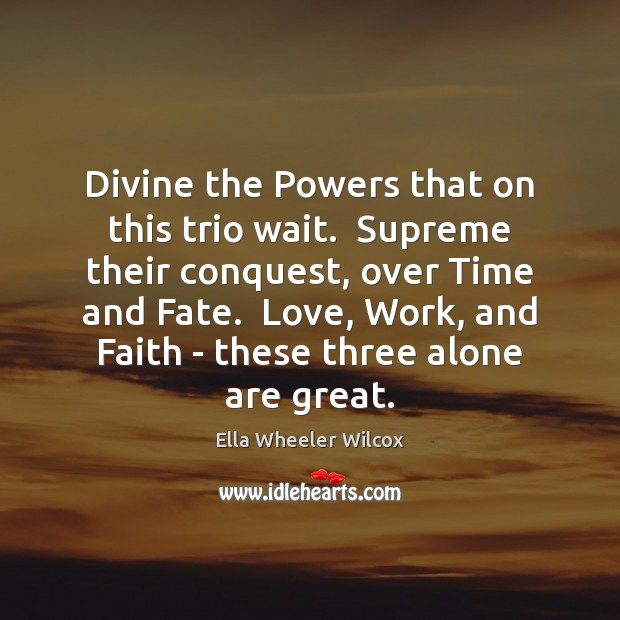 Divine the Powers that on this trio wait.  Supreme their conquest, over Ella Wheeler Wilcox Picture Quote