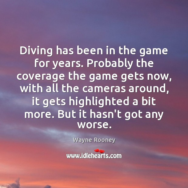Diving has been in the game for years. Probably the coverage the Wayne Rooney Picture Quote