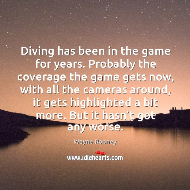 Diving has been in the game for years. Probably the coverage the game gets now, with all the cameras around Wayne Rooney Picture Quote