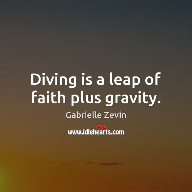Diving is a leap of faith plus gravity. Gabrielle Zevin Picture Quote